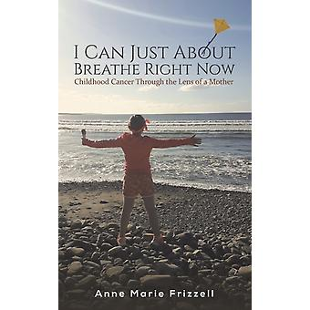 I Can Just About Breathe Right Now  Childhood Cancer Through the Lens of a Mother by Anne Marie Frizzell