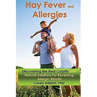 Hay Fever and Allergies: Discovering the Real Culprits and Natural Solutions for Reversing Allergic Rhinitis