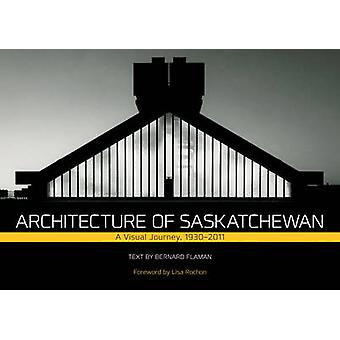 Architecture of Saskatchewan - A Visual Journey - 1930-2011 by Bernard