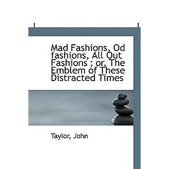 Mad Fashions Od fashions All Out Fashions  or The Emblem of These Distracted Times by John & Taylor