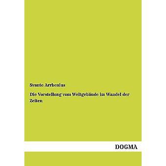 Die Vorstellung Vom Weltgebaude Im Wandel Der Zeiten by Arrhenius & Svante