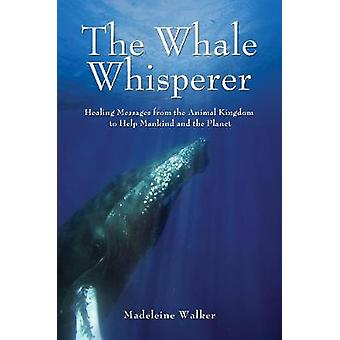 The Whale Whisperer  Healing Messages from the Animal Kingdom to Help Mankind and the Planet by Madeleine Walker