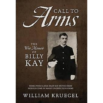 Call To Arms The War Memoir of Billy Kay by Kruegel & William