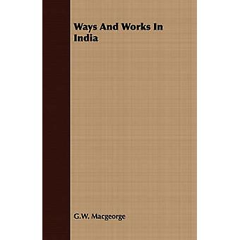 Ways And Works In India by Macgeorge & G.W.