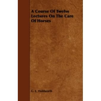 A Course of Twelve Lectures on the Care of Horses by Holdworth & G. L.
