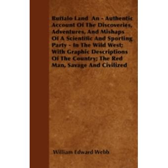 Buffalo Land  An  Authentic Account Of The Discoveries Adventures And Mishaps Of A Scientific And Sporting Party  In The Wild West With Graphic Descriptions Of The Country The Red Man Savage An by Webb & William Edward