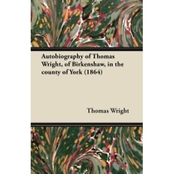 Autobiography of Thomas Wright of Birkenshaw in the County of York 1864 by Wright & Thomas