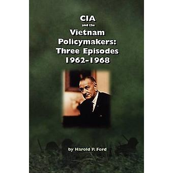 CIA and the Vietnam Policymakers Three Episodes 19621968 by Ford & Harold F.