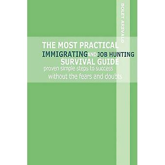 THE MOST PRACTICAL IMMIGRATING AND JOB HUNTING SURVIVAL GUIDE proven simple steps to success without the fears and doubts by Arevalo & Bolet