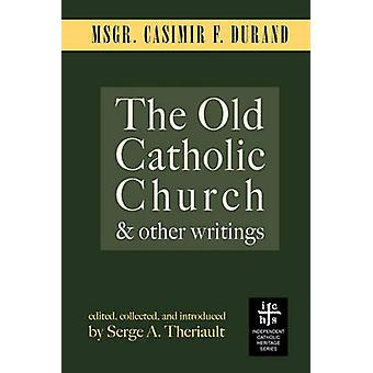 The Old Catholic Church and Other Writings by Durand & Casimir F.