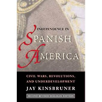 Independence in Spanish America Civil Wars Revolutions and Underdevelopment by Kinsbruner & Jay