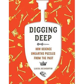 Digging Deep - How Science Unearths Puzzles from the Past by Laura Sca