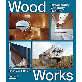 Wood Works - Sustainability - Versatility - Stability by Chris van Uff