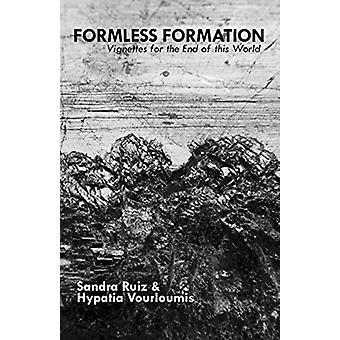 Formless Formation Vignettes For The End Of This World by Sandra RuizHypatia Vourloumis