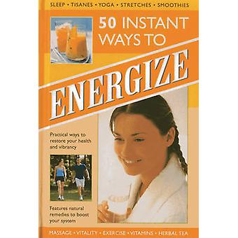 50 Instant Ways to Energize! - Practical Ways to Restore Your Health a
