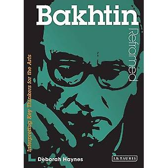 Bakhtin Reframed - Interpreting Key Thinkers for the Arts by Deborah J