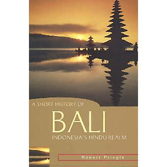 A Short History of Bali - Indonesia's Hindu Realm by Robert Pringle -