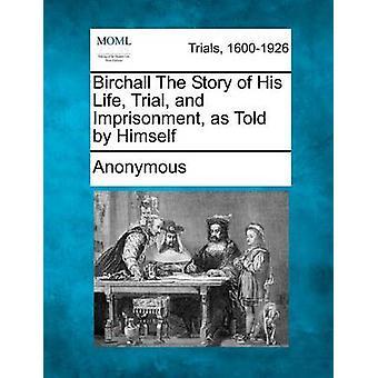 Birchall historien om hans liv retsforfølgelse og fængsling som fortalt af ham selv af anonym