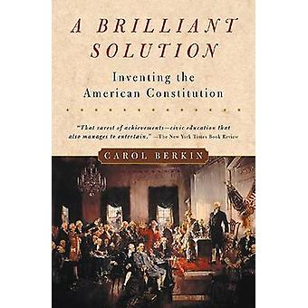 A Brilliant Solution - Inventing the American Constitution by Carol Be