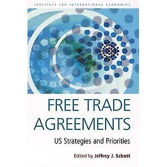 Free Trade Agreements - US Strategies and Priorities by Jeffrey J. Sch