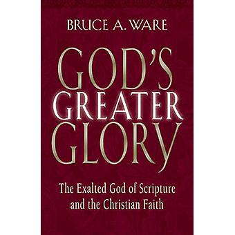 God's Greater Glory - The Exalted God of Scripture and the Christian F
