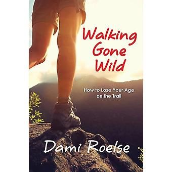 Walking Gone Wild How to Lose Your Age on the Trail by Roelse & Dami