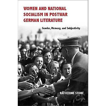Women and National Socialism in Postwar German Literature Gender Memory and Subjectivity by Stone & Katherine