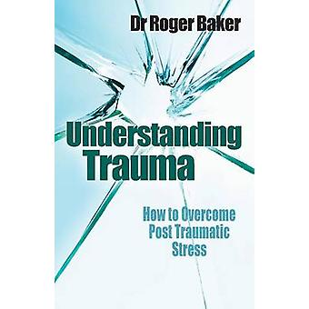 Understanding Trauma How to Overcome Post Traumatic Stress by Baker & Roger & Etc