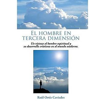 El Hombre En Tercera Dimension Un Vistazo Al Hombre Espiritual y Su Desarrollo Cristiano En El Mundo Moderno. by Caviedes & Raul Ortiz