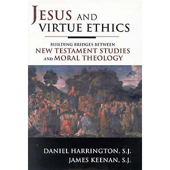 Jesus and Virtue Ethics Building Bridges Between New Testament Studies and Moral Theology by Harrington & Daniel J.