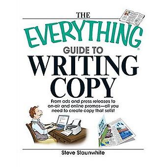 The Everything Guide to Writing Copy From Ads and Press Release to OnAir and Online PromosAll You Need to Create Copy That Sells by Slaunwhite & Steve