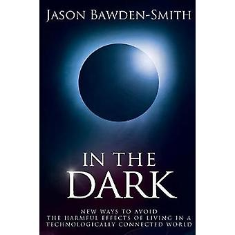 In The Dark New Ways to Avoid the Harmful Effects of Living in a Technologically Connected World by BawdenSmith & Jason