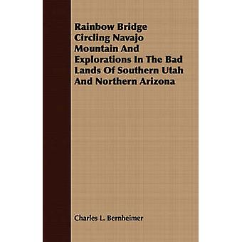 Rainbow Bridge Circling Navajo Mountain And Explorations In The Bad Lands Of Southern Utah And Northern Arizona by Bernheimer & Charles L.