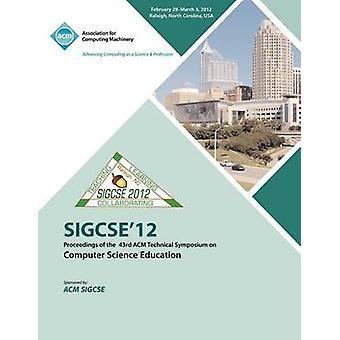 SIGCSE 12  Proceedings of the 43rd ACM Technical Symposium on Computer Science Education by SIGCSE Conference Committee