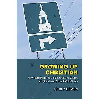 Growing Up Christian Why Young People Stay in Church Leave Church and Sometimes Come Back to Church by Bowen & John P.