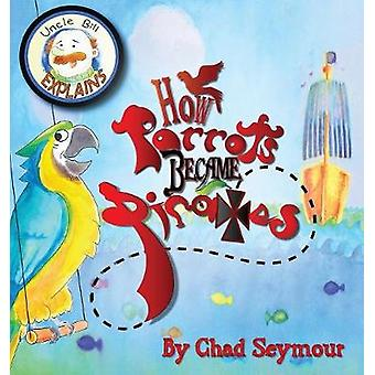 How Parrots Became Pirates by Seymour & Chad