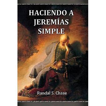 Haciendo a Jeremas simple Gua de estudio del Antiguo Testamento para el libro de Jeremas by Chase & Randal S.