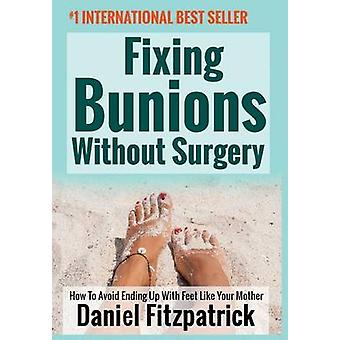 Fixing Bunions Without Surgery How To Avoid Ending Up With Feet Like Your Mother by Fitzpatrick & Daniel