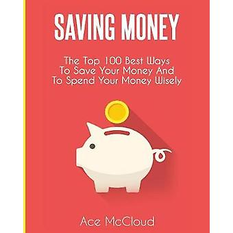 Saving Money The Top 100 Best Ways To Save Your Money And To Spend Your Money Wisely by McCloud & Ace