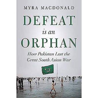 Defeat is an Orphan - How Pakistan Lost the Great South Asian War by M