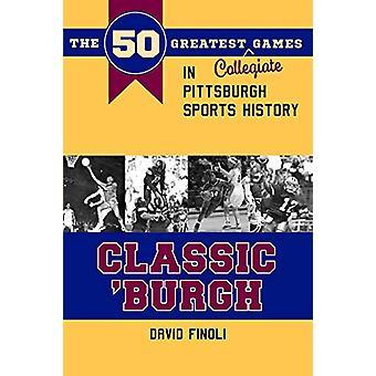 Classic 'Burgh - The 50 Greatest Collegiate Games in Pittsburgh Sports