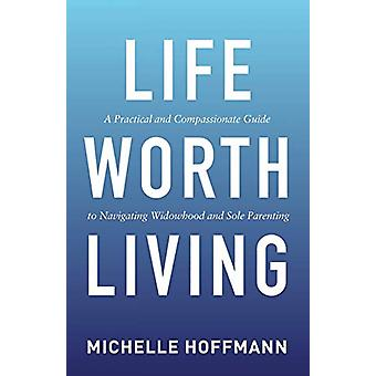 Life Worth Living - A Practical and Compassionate Guide to Navigating