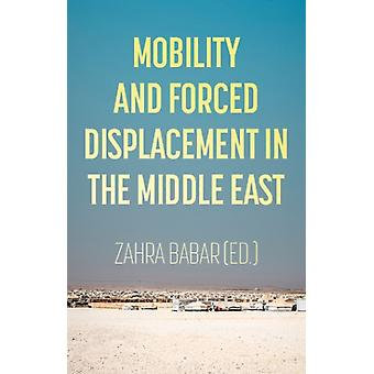 Mobility and Forced Displacement in the Middle East by Edited by Zahra Babar