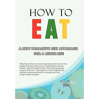 How to Eat - A New Proactive Diet Approach for a Better Life by Bin Ke