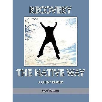 Recovery the Native Way - A Client Reader di Alf H. Walle - 9781607520