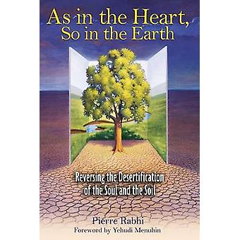 As in the Heart So in the Earth  Reversing the Desertification of the Soul and the Soil by Pierre Rabhi
