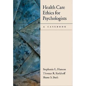 Health Care Ethics for Psychologists - A Casebook by Stephanie L. Hans