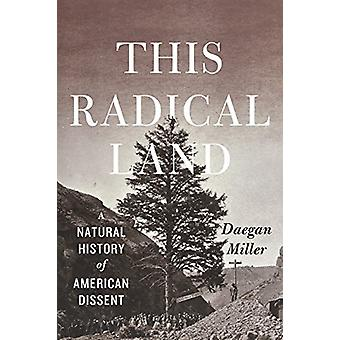 This Radical Land - A Natural History of American Dissent by Daegan Mi