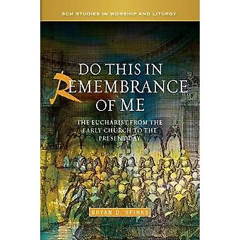 Do This in Remembrance of Me The Eucharist from the Early Church to the Present Day by Spinks & Bryan