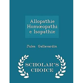 Allopathie Homopathie Isopathie  Scholars Choice Edition by Gallavardin & Jules